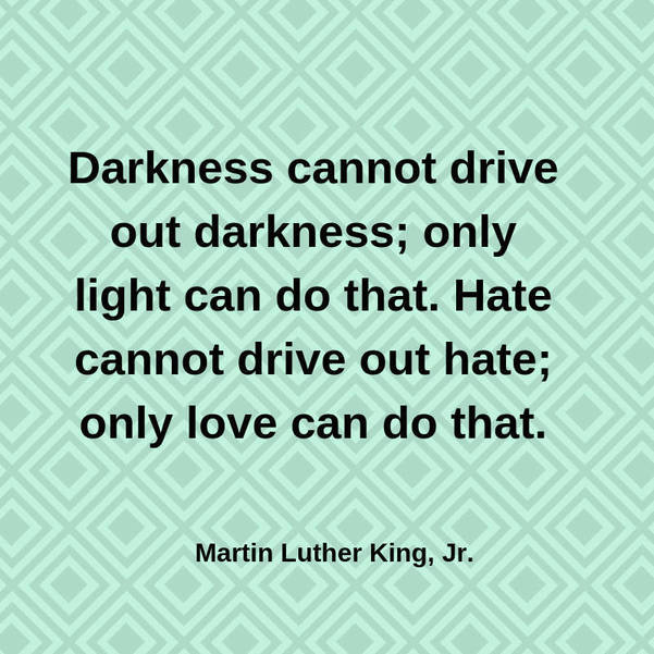02 Darkness cannot drive out darkness; only light can do that. Hate cannot drive out hate; only love can do that. Martin Luther King, J.jpg