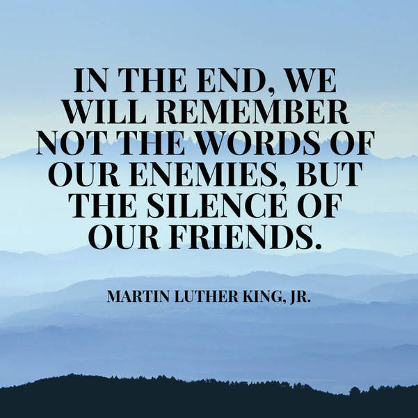 05 In the End, we will remember not the words of our enemies, but the silence of our friends. Martin Luther King, Jr..jpg