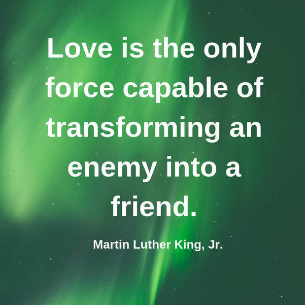 08 Love is the only force capable of transforming an enemy into a friend. Martin Luther King, Jr..jpg