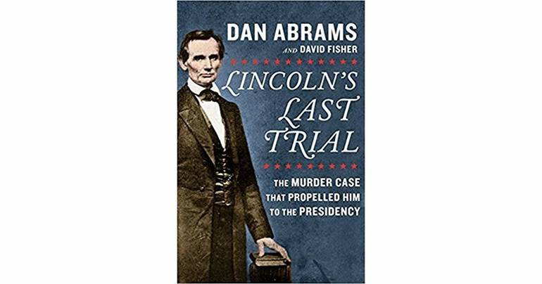 Lincoln's Last Trial: The Murder Case that Propelled Him to the Presidency by Dan Abrams and David Fisher